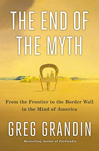 9781250179821: The End of the Myth: From the Frontier to the Border Wall in the Mind of America