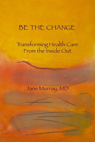 9781257001347: Be The Change: Transforming Health Care From The Inside Out