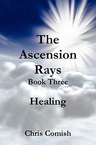 The Ascension Rays, Book Three: Healing: Chris Comish