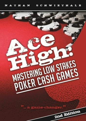 Ace High: Mastering Low Stakes Poker Cash Games: Nathan Schwiethale