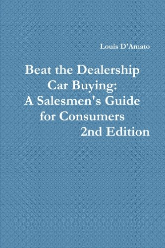 Beat The Dealership Car Buying: A Salesmen's Guide For Consumers: D'amato, Louis