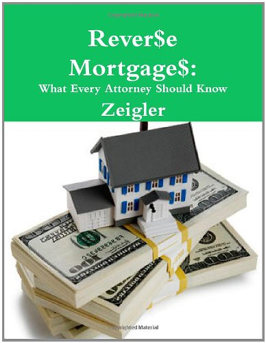 Reverse Mortgages: What Every Attorney Should Know: Zeigler, Jr., Jim