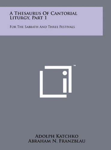 A Thesaurus Of Cantorial Liturgy, Part 1: For The Sabbath And Three Festivals: Katchko, Adolph