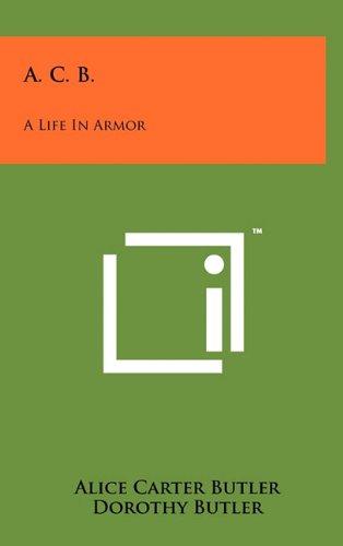 A. C. B.: A Life in Armor: Alice Carter Butler