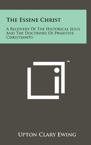 9781258015008: The Essene Christ: A Recovery Of The Historical Jesus And The Doctrines Of Primitive Christianity