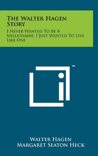 9781258015701: The Walter Hagen Story: I Never Wanted To Be A Millionaire, I Just Wanted To Live Like One