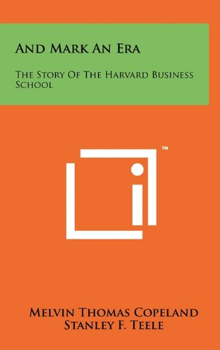 And Mark an Era: The Story of the Harvard Business School: Copeland, Melvin Thomas