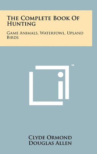 9781258022723: The Complete Book Of Hunting: Game Animals, Waterfowl, Upland Birds