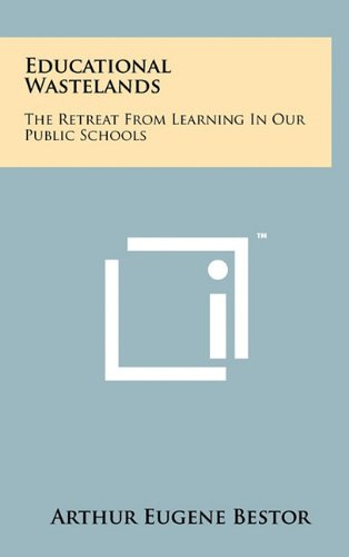 Educational Wastelands: The Retreat From Learning In Our Public Schools: Arthur Eugene Bestor