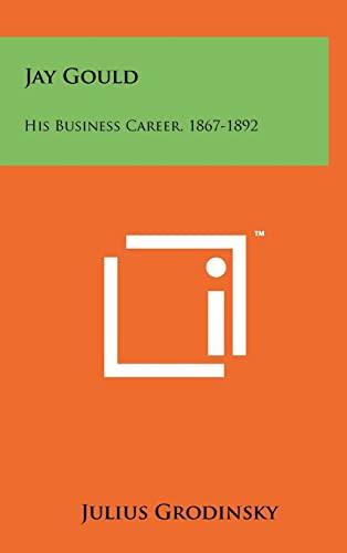 Jay Gould: His Business Career, 1867-1892: Julius Grodinsky