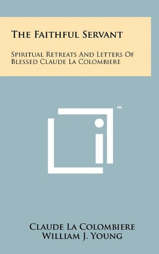 9781258048013: The Faithful Servant: Spiritual Retreats And Letters Of Blessed Claude La Colombiere