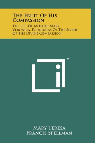 The Fruit of His Compassion: The Life of Mother Mary Veronica, Foundress of the Sister of the ...