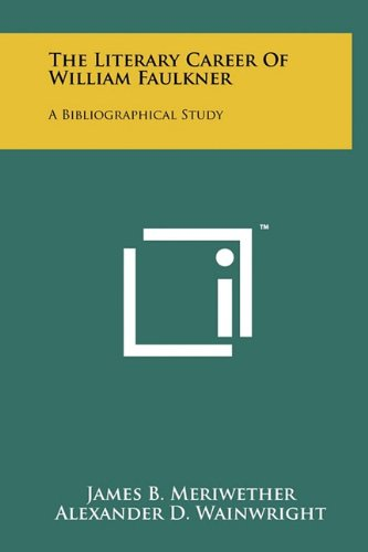 The Literary Career Of William Faulkner: A Bibliographical Study: James B. Meriwether