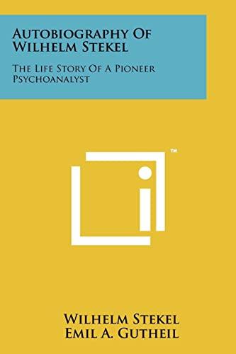 Autobiography Of Wilhelm Stekel: The Life Story Of A Pioneer Psychoanalyst: Wilhelm Stekel