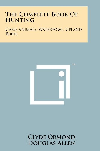 9781258131579: The Complete Book Of Hunting: Game Animals, Waterfowl, Upland Birds