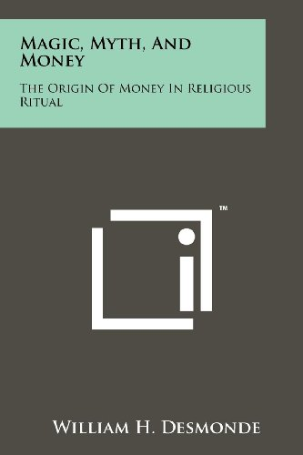 Magic, Myth, And Money: The Origin Of Money In Religious Ritual: William H. Desmonde