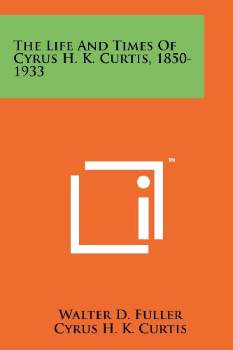 9781258150440: The Life And Times Of Cyrus H. K. Curtis, 1850-1933