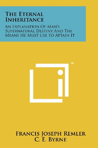 9781258152000: The Eternal Inheritance: An Explanation Of Man's Supernatural Destiny And The Means He Must Use To Attain It