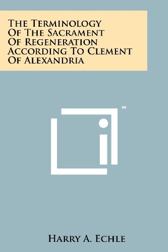 The Terminology Of The Sacrament Of Regeneration According To Clement Of Alexandria: Harry A. Echle