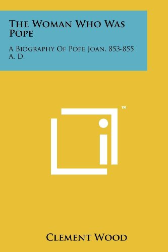 The Woman Who Was Pope: A Biography Of Pope Joan, 853-855 A. D.: Clement Wood