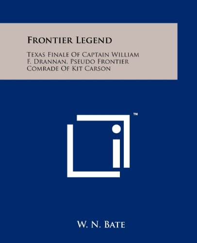 9781258165185: Frontier Legend: Texas Finale of Captain William F. Drannan, Pseudo Frontier Comrade of Kit Carson