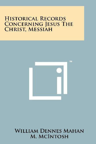 Historical Records Concerning Jesus The Christ, Messiah: William Dennes Mahan,
