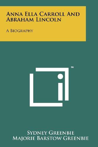 Anna Ella Carroll And Abraham Lincoln: A Biography: Sydney Greenbie
