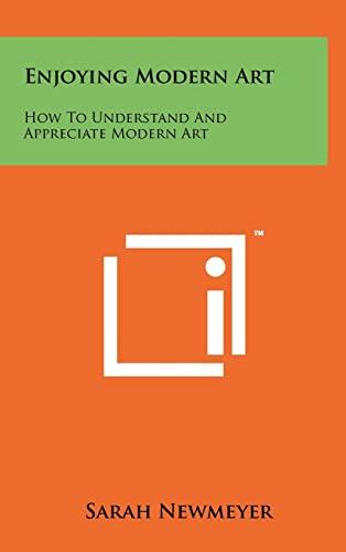 Enjoying Modern Art: How To Understand And Appreciate Modern Art: Sarah Newmeyer