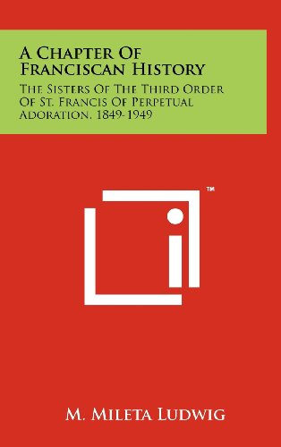 9781258250645: A Chapter of Franciscan History: The Sisters of the Third Order of St. Francis of Perpetual Adoration, 1849-1949