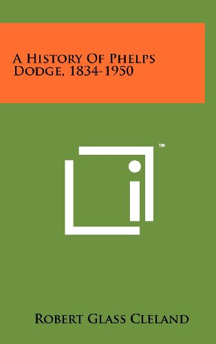 A History of Phelps Dodge, 1834-1950: Cleland, Robert Glass