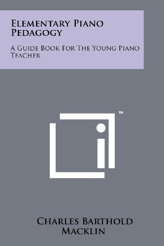 Elementary Piano Pedagogy: A Guide Book For The Young Piano Teacher: Macklin, Charles Barthold