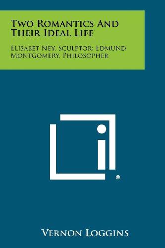 Two Romantics and Their Ideal Life: Elisabet Ney, Sculptor; Edmund Montgomery, Philosopher: Loggins...