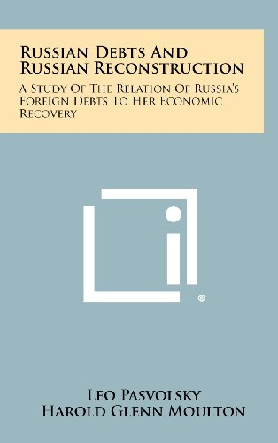 Russian Debts and Russian Reconstruction: A Study of the Relation of Russia's Foreign Debts to Her Economic Recovery (9781258281755) by Pasvolsky, Leo; Moulton, Harold Glenn