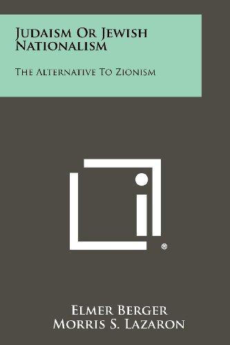 Judaism Or Jewish Nationalism: The Alternative To Zionism: Berger, Elmer