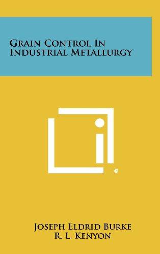 Grain Control in Industrial Metallurgy (Hardback): Joseph Eldrid Burke,