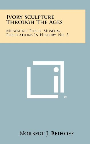 9781258445409: Ivory Sculpture Through the Ages: Milwaukee Public Museum, Publications in History, No. 3