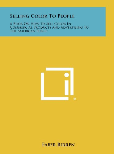 Selling Color To People: A Book On How To Sell Color In Commercial Products And Advertising To The American Public (1258454912) by Faber Birren