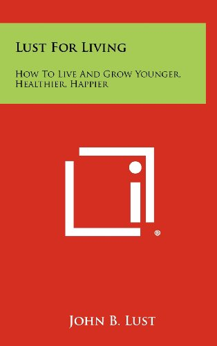 Lust for Living: How to Live and Grow Younger, Healthier, Happier (1258465140) by John B. Lust