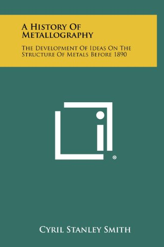 9781258473365: A History of Metallography: The Development of Ideas on the Structure of Metals Before 1890