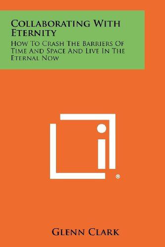 9781258480899: Collaborating With Eternity: How To Crash The Barriers Of Time And Space And Live In The Eternal Now
