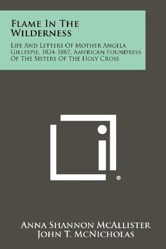 Flame In The Wilderness: Life And Letters Of Mother Angela Gillespie, 1824-1887, American Foundress...