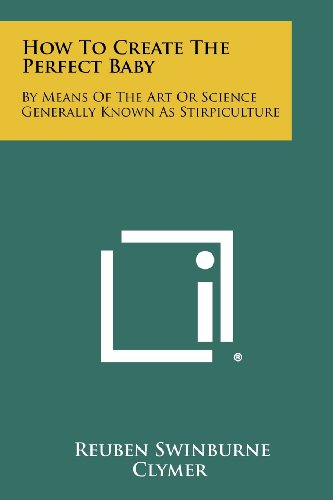 How To Create The Perfect Baby: By Means Of The Art Or Science Generally Known As Stirpiculture: ...