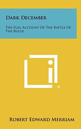 Dark December: The Full Account Of The Battle Of The Bulge: Merriam, Robert Edward
