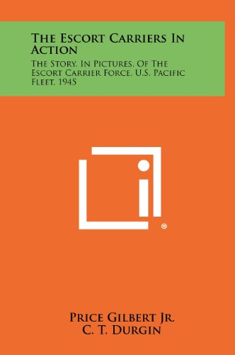 9781258509576: The Escort Carriers in Action: The Story, in Pictures, of the Escort Carrier Force, U.S. Pacific Fleet, 1945