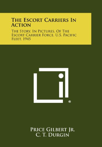 9781258514648: The Escort Carriers in Action: The Story, in Pictures, of the Escort Carrier Force, U.S. Pacific Fleet, 1945