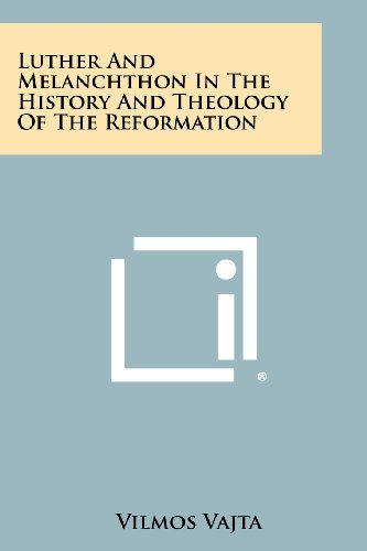 Luther and Melanchthon in the History and Theology of the Reformation: Literary Licensing, LLC