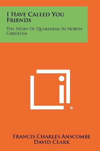 9781258516697: I Have Called You Friends: The Story Of Quakerism In North Carolina