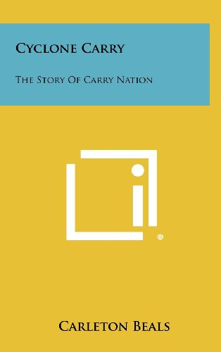 Cyclone Carry: The Story of Carry Nation: Carleton Beals