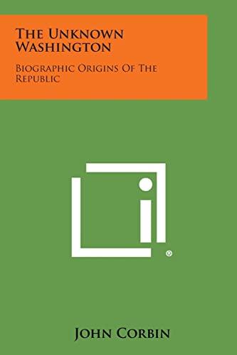 9781258544423: The Unknown Washington: Biographic Origins of the Republic