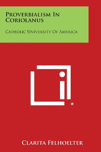 Proverbialism In Coriolanus: Catholic University Of America: Clarita Felhoelter